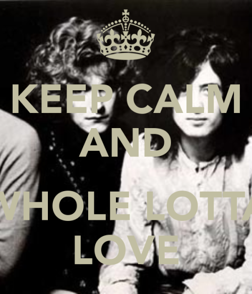 keep-calm-and-whole-lotta-love