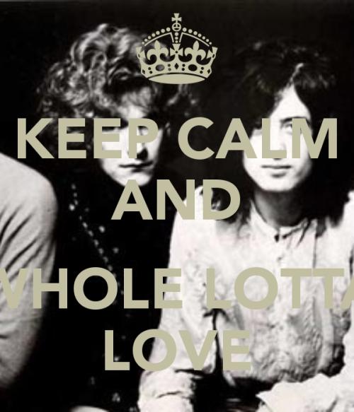 keep-calm-and-whole-lotta-love